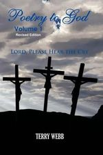 Poetry to God Volume 1 : Lord Please Hear the Cry - Terry Webb