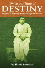 Twists and Turns of Destiny : Biography of the Family of a Freedom Fighter from India - Shyam Parashar