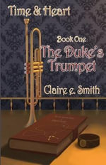 Time and Heart Book One : The Duke's Trumpet - Claire E Smith