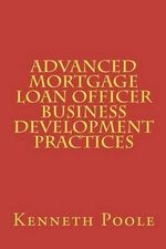 Advanced Mortgage Loan Officer Business Development Practices - Kenneth W Poole
