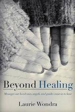 Beyond Healing : Messages Our Loved Ones, Angels, and Guides Want Us to Hear - Laurie Wondra