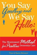 You Say Goodbye and We Say Hello : The Montessori Method for Positive Dementia Care - Tom And Karen Brenner