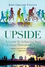 Upside : A Guide to Achieving Your Unique Potential in Life - John Gregory Vincent