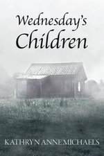 Wednesday's Children : Memoirs of a Nurse-Turned-Social-Worker in the Appalachian Mountains - Rn Msw, Kathryn Anne Michaels