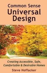 Common Sense Universal Design : Creating Accessible, Safe, Comfortable & Desirable Homes - Steve Hoffacker