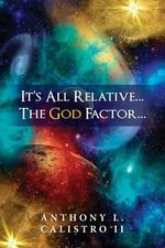 It's All Relative... the God Factor... : How I View Our Universe - MR Anthony L Calistro Jr