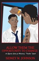 Allow Them the Opportunity to Change : An Effective Guide for Mentoring Troubled Youth - MR Sidney W Johnson
