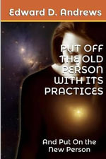 Put Off the Old Person with Its Practices : And Put on the New Person - Edward D Andrews