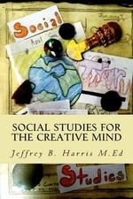 Social Studies for the Creative Mind : Activities That Won't Put Students to Sleep - Jeffrey B Harris M Ed