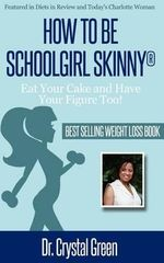 How to Be Schoolgirl Skinny : Eat Your Cake and Have Your Figure Too! - Crystal Green