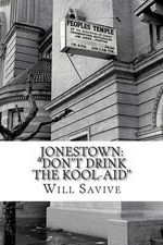 Jonestown : Don't Drink the Kool-Aid (the Complete Story Behind the Mysterious Jim Jones & His Exodus to Guyana) - Will Savive