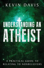 Understanding an Atheist : A Practical Guide to Relating to Nonbelievers - Kevin Davis