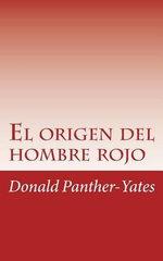 El Origen del Hombre Rojo : La Historia Legendaria de Su Ascenso y Caida Sus Victorias y Derrotas y La Profecia de Su Futuro - Donald N Panther-Yates