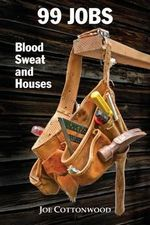 99 Jobs : Blood, Sweat, and Houses - Joe Cottonwood