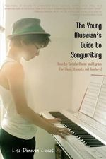 The Young Musician's Guide to Songwriting : How to Create Music & Lyrics - Lisa Donovan Lukas