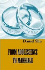 From Adolescence to Marriage : Making the Right Choice of a Life Partner - Daniel Shu