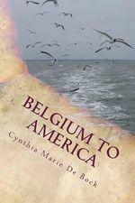 Belgium to America : A de Bock Family History - Cynthia Marie De Bock