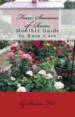 Four Seasons of Roses : 2014 Monthly Guide to Rose Care - Susan Fox