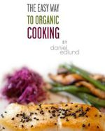 The Easy Way to Organic Cooking : A Complete Guide to Simple, Healthy and Delicious Recipes - Daniel C Edlund