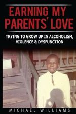 Earning My Parents' Love : Trying to Grow Up in Alcoholism, Violence & Dysfunction - Michael Williams