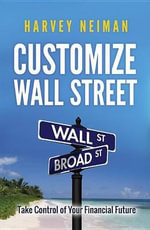 Customize Wall Street : Take Control of Your Financial Future - Harvey Neiman
