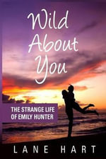 Wild about You : The Strange Life of Emily Hunter - Lane Hart
