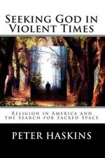 Seeking God in Violent Times : Religion in America and the Search for Sacred Space - Peter Denbo Haskins