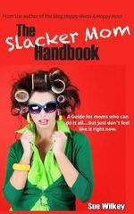 The Slacker Mom Handbook : A Guide for Women Who Can Do It All...But Just Don't Feel Like It Right Now. - Sue Wilkey