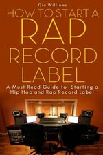 How to Start a Rap Record Label : A Must Read Guide to Starting a Hip Hop and Rap Record Label - Gio Williams