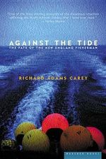 Against the Tide :  The Fate of the New England Fisherman - Richard Adams Carey