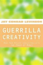Guerrilla Creativity : Make Your Message Irresistible with the Power of Memes - Jay Conrad Levinson