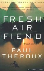 Fresh Air Fiend : Travel Writings, 1985-2000 - Paul Theroux