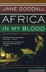 Africa in My Blood : An Autobiography in Letters: the Early Years - Jane Goodall