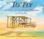 To Fly : The Story of the Wright Brothers - Wendie C. Old