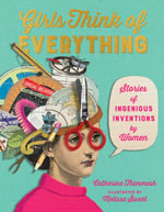 Girls Think of Everything : Stories of Ingenious Inventions by Women - Catherine Thimmesh
