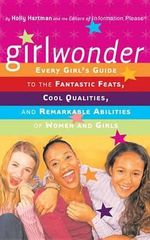 Girlwonder : Every Girl's Guide to the Fantastic Feats, Cool Qualities, and Remarkable Abilities of Women and Girls