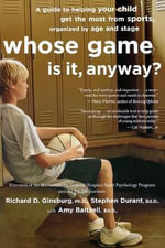 Whose Game Is It, Anyway? : A Guide to Helping Your Child Get the Most from Sports, Organized by Age and Stage - Richard D Ginsburg
