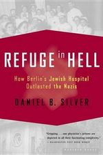 Refuge in Hell : How Berlin's Jewish Hospital Outlasted the Nazis - Daniel B. Silver