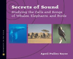 Secrets of Sound : Studying the Calls and Songs of Whales, Elephants, and Birds - April Pulley Sayre