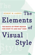 The Elements of Visual Style : The Basics of Print Design for Every PC and Mac User - Robert W Harris
