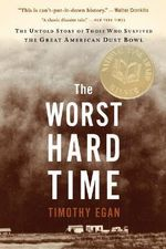 The Worst Hard Time : The Untold Story of Those Who Survived the Great American Dust Bowl - Timothy Egan