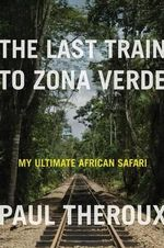 The Last Train to Zona Verde : My Ultimate African Safari - Paul Theroux
