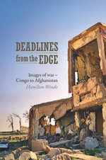 Deadlines from the Edge : Images of War from Congo to Afghanistan - Hamilton Wende