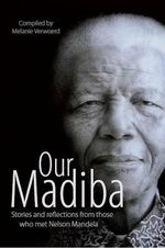 Our Madiba : Stories and Reflections from Those Who Met Nelson Mendela - Melanie Verwoerd