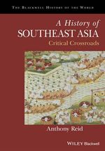 A History of Southeast Asia : Critical Crossroads - Anthony Reid