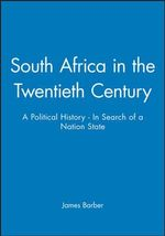 South Africa in the Twentieth Century : A Political History - In Search of a Nation State - James Barber