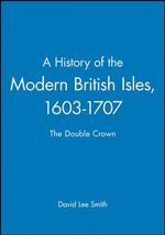 A History of the Modern British Isles, 1603-1707 : The Double Crown - David Lee Smith