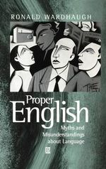 Proper English : Myths and Misunderstandings About Language - Ronald Wardhaugh