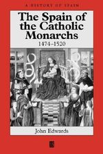 The Spain of the Catholic Monarchs, 1474-1520 : A History of Spain - John Edwards