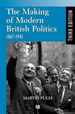 The Making of Modern British Politics, 1867-1945 : 1867 - 1945 - Martin Pugh